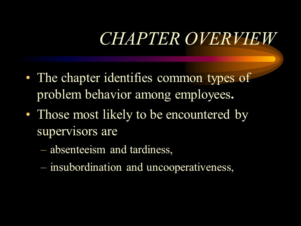 CHAPTER OVERVIEW The chapter identifies common types of problem behavior among employees. Those most likely to be encountered by supervisors are.