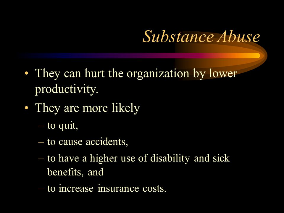 Substance Abuse They can hurt the organization by lower productivity.