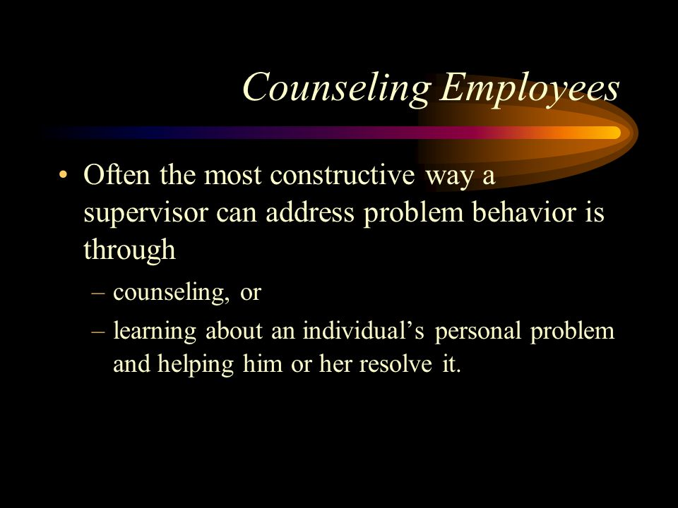 Counseling Employees Often the most constructive way a supervisor can address problem behavior is through.