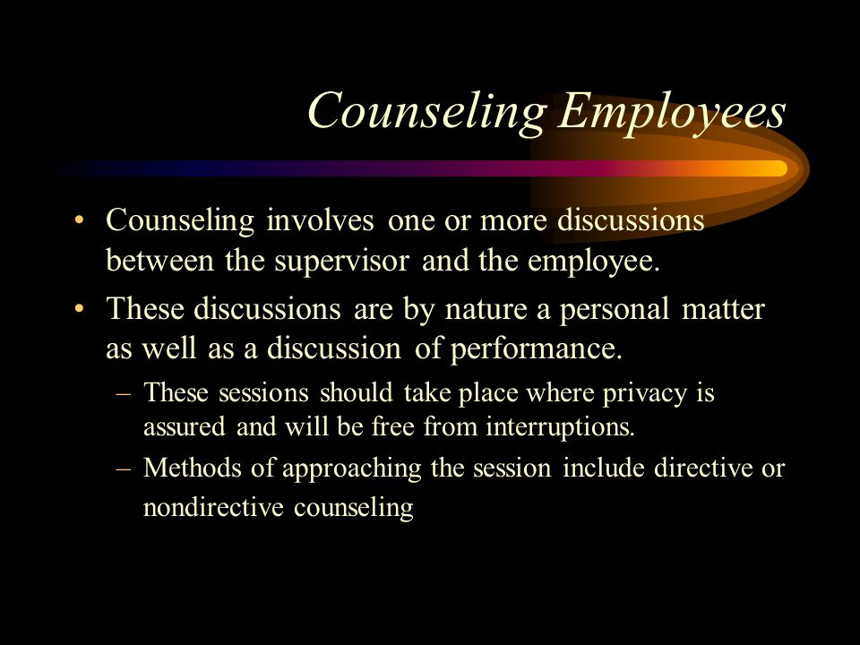 Counseling Employees Counseling involves one or more discussions between the supervisor and the employee.