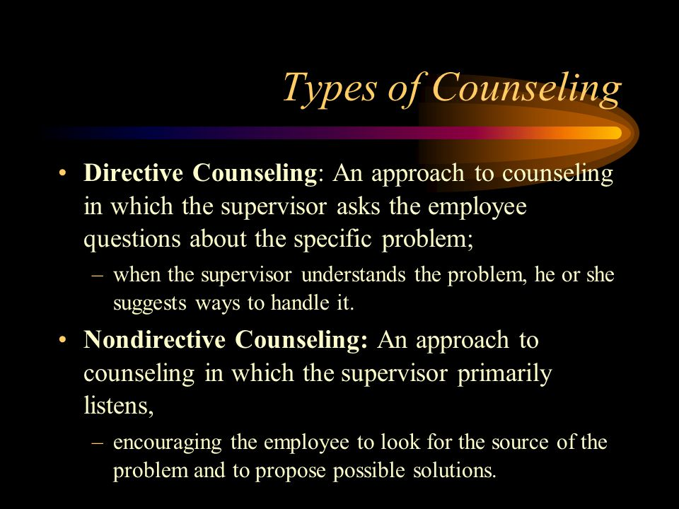 Types of Counseling Directive Counseling: An approach to counseling in which the supervisor asks the employee questions about the specific problem;