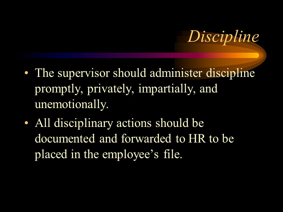 Discipline The supervisor should administer discipline promptly, privately, impartially, and unemotionally.