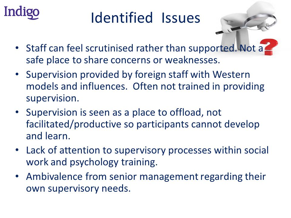 Identified Issues Staff can feel scrutinised rather than supported. Not a safe place to share concerns or weaknesses.