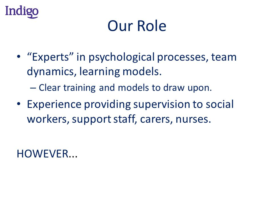 Our Role Experts in psychological processes, team dynamics, learning models. Clear training and models to draw upon.