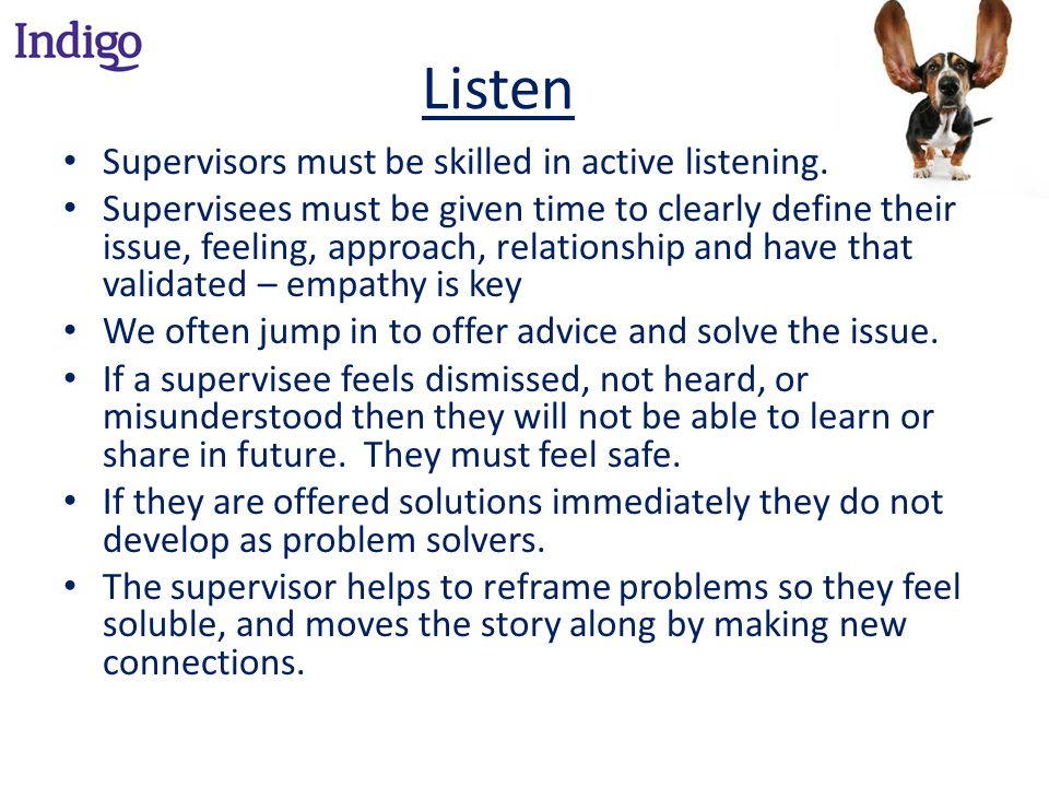 Listen Supervisors must be skilled in active listening.