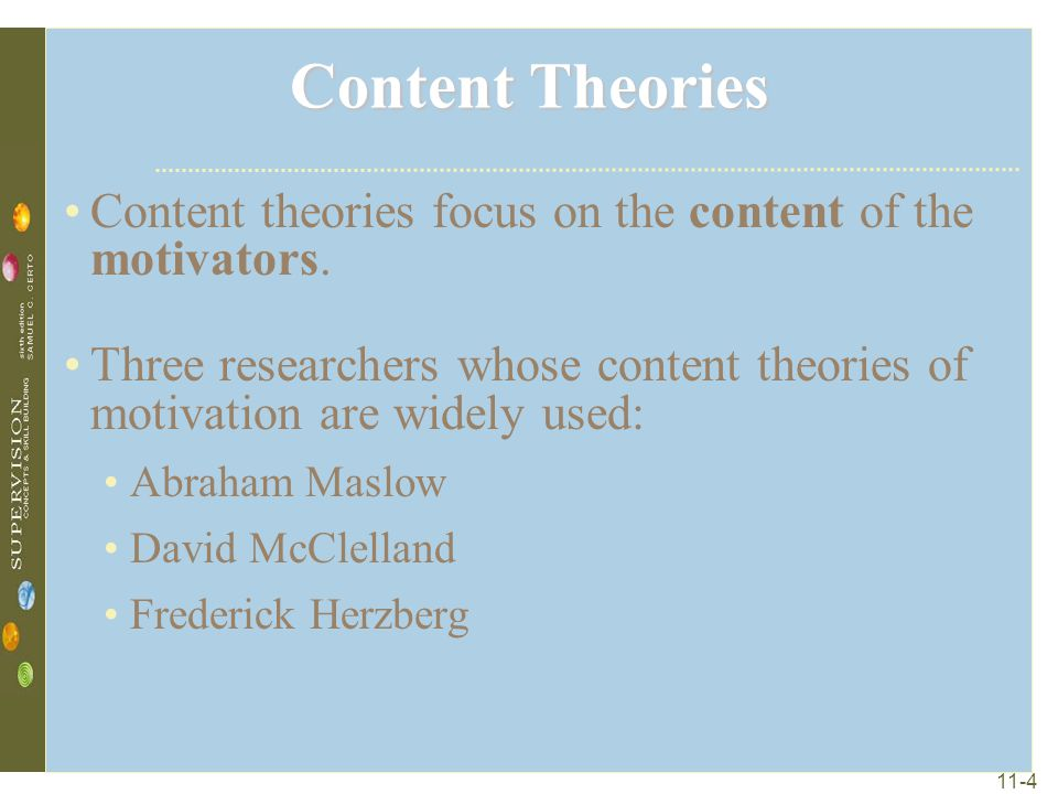 Content Theories Content theories focus on the content of the motivators. Three researchers whose content theories of motivation are widely used: