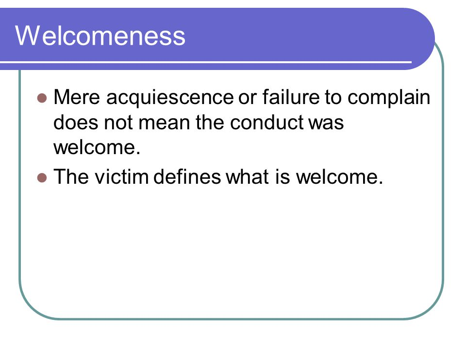 Welcomeness Mere acquiescence or failure to complain does not mean the conduct was welcome.