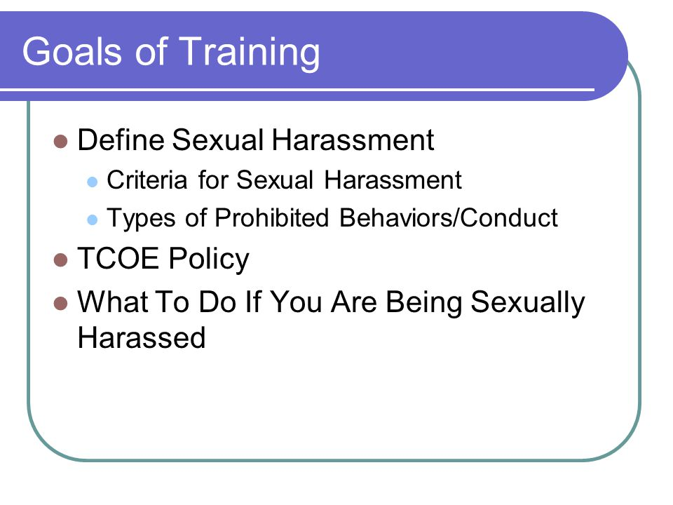 Goals of Training Define Sexual Harassment TCOE Policy