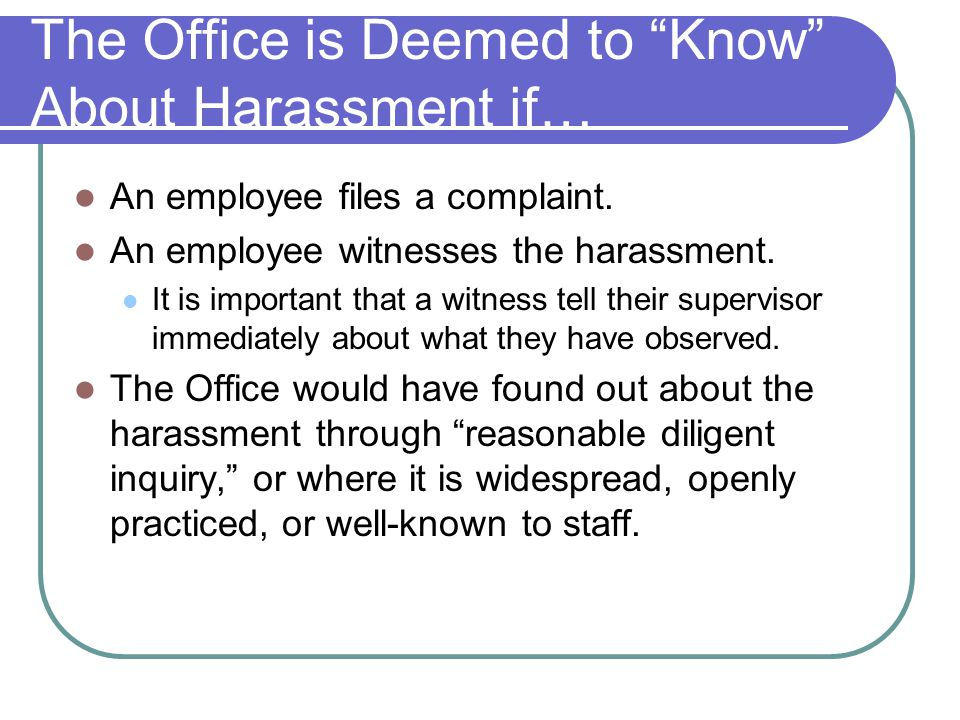 The Office is Deemed to Know About Harassment if…