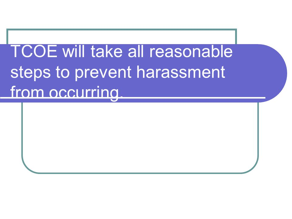 TCOE will take all reasonable steps to prevent harassment from occurring.