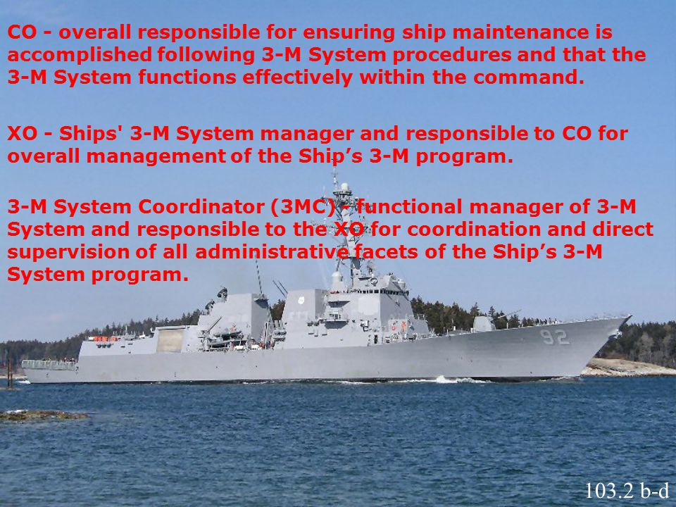 CO - overall responsible for ensuring ship maintenance is accomplished following 3-M System procedures and that the 3-M System functions effectively within the command.