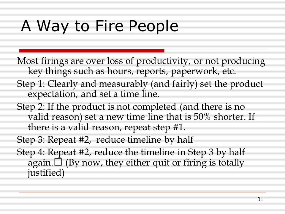 A Way to Fire People Most firings are over loss of productivity, or not producing key things such as hours, reports, paperwork, etc.