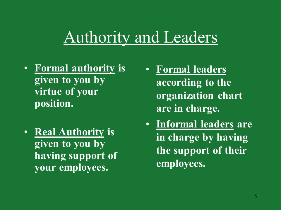 Authority and Leaders Formal authority is given to you by virtue of your position.