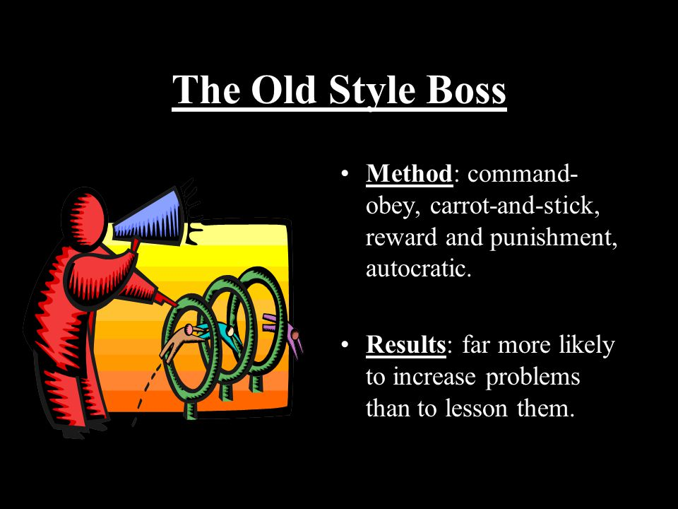 The Old Style Boss Method: command- obey, carrot-and-stick, reward and punishment, autocratic.