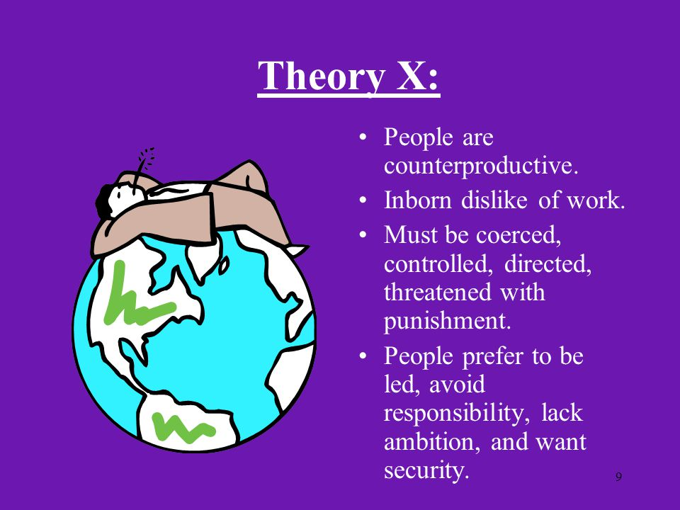 Theory X: People are counterproductive. Inborn dislike of work.