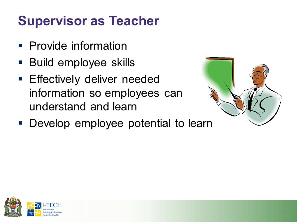 Supervisor as Teacher Provide information Build employee skills