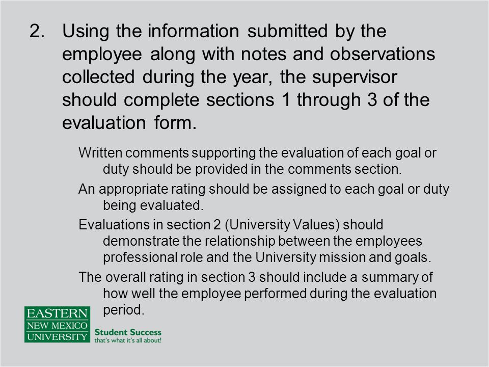 Using the information submitted by the employee along with notes and observations collected during the year, the supervisor should complete sections 1 through 3 of the evaluation form.