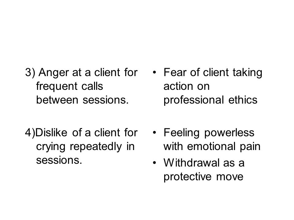 3) Anger at a client for frequent calls between sessions.