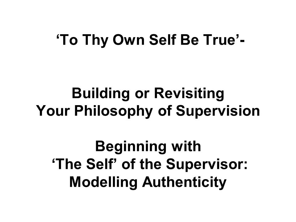 'To Thy Own Self Be True'- Building or Revisiting Your Philosophy of Supervision Beginning with 'The Self' of the Supervisor: Modelling Authenticity