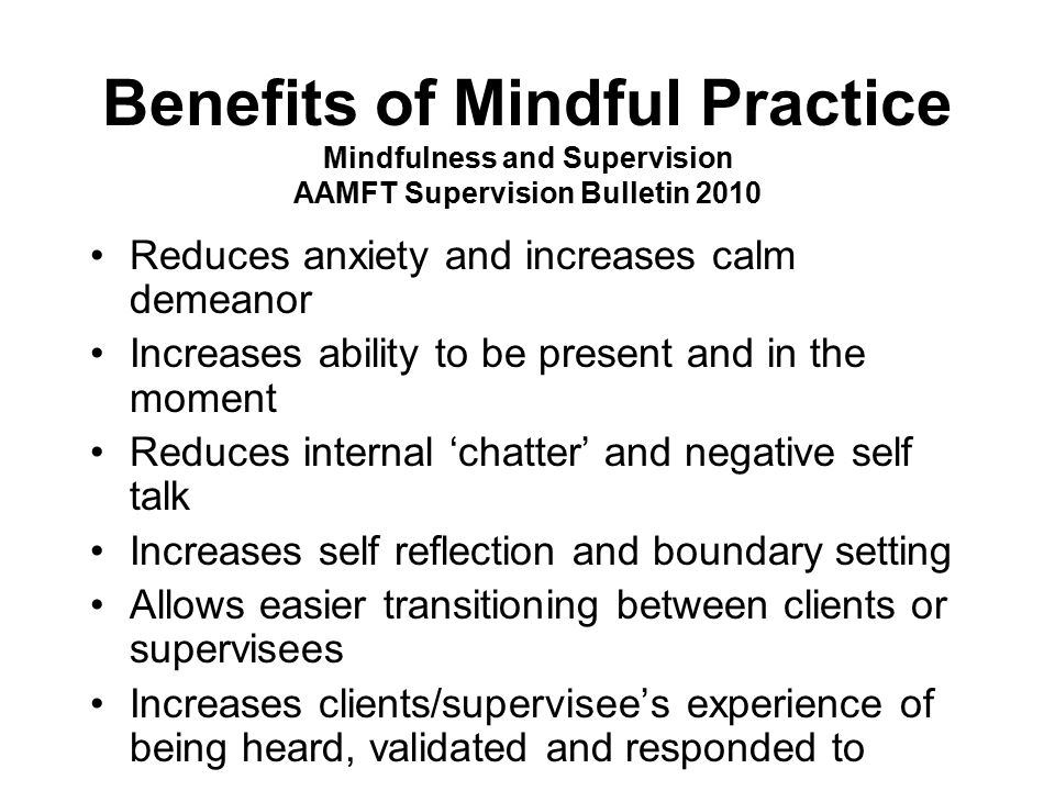 Benefits of Mindful Practice Mindfulness and Supervision AAMFT Supervision Bulletin 2010