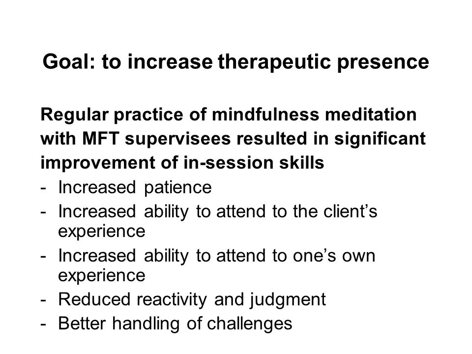 Goal: to increase therapeutic presence