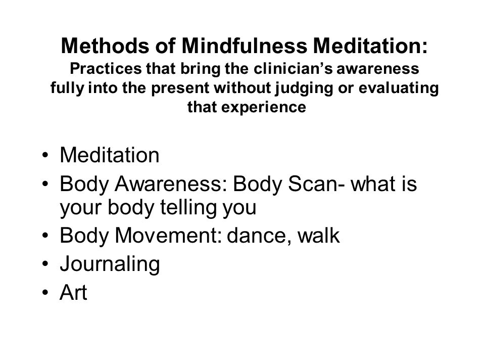 Methods of Mindfulness Meditation: Practices that bring the clinician's awareness fully into the present without judging or evaluating that experience