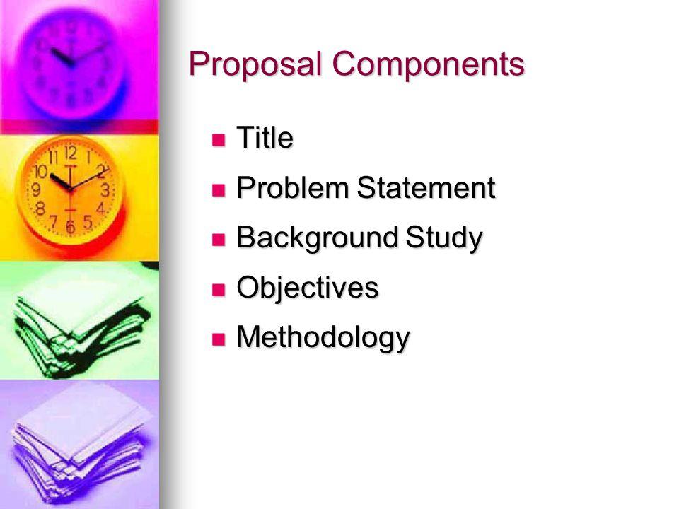 Proposal Components Title Problem Statement Background Study