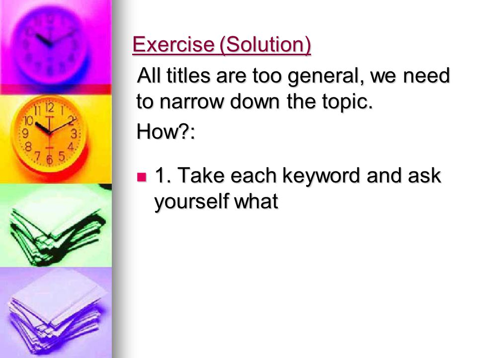 Exercise (Solution) All titles are too general, we need to narrow down the topic.
