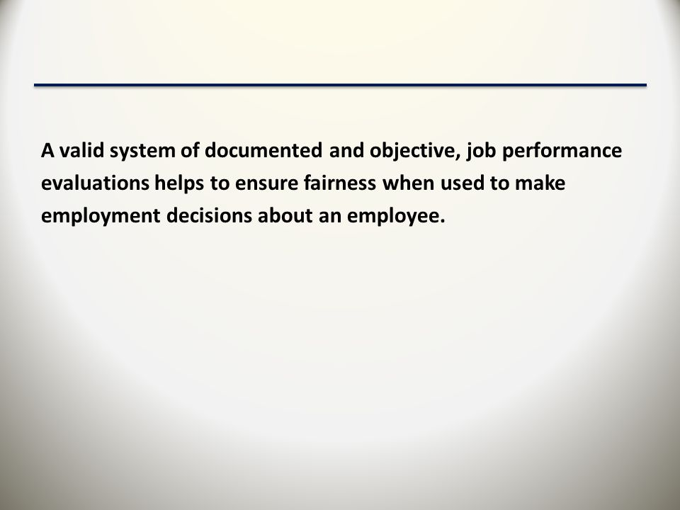 A valid system of documented and objective, job performance evaluations helps to ensure fairness when used to make employment decisions about an employee.
