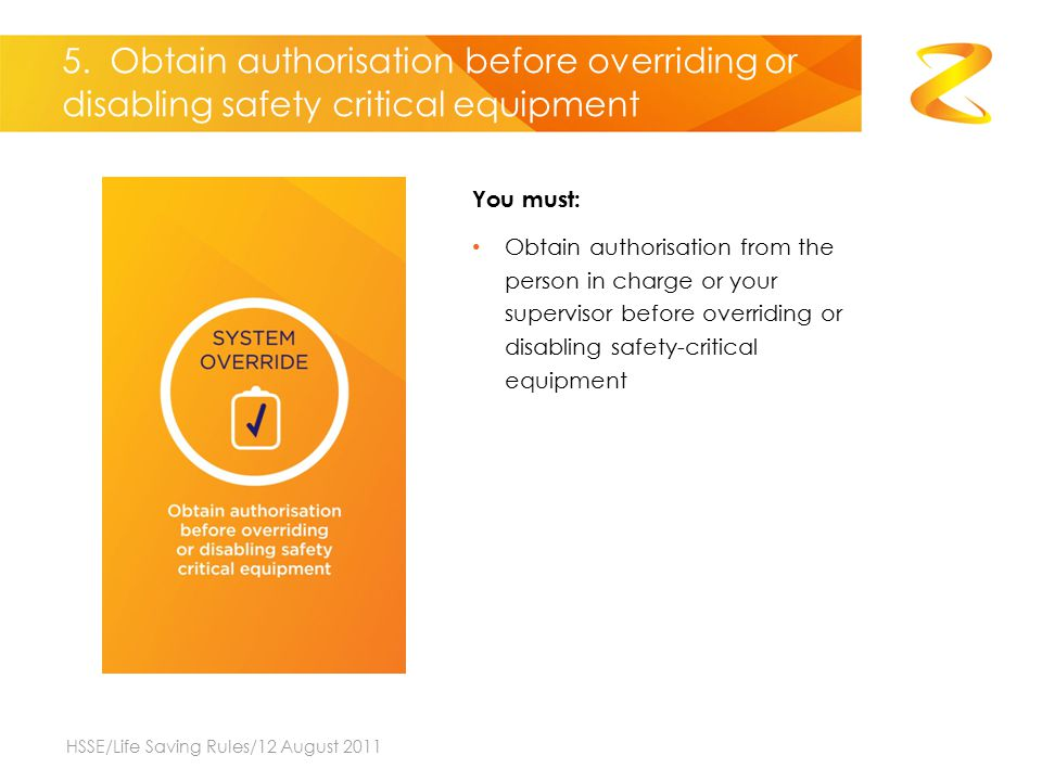 5. Obtain authorisation before overriding or disabling safety critical equipment