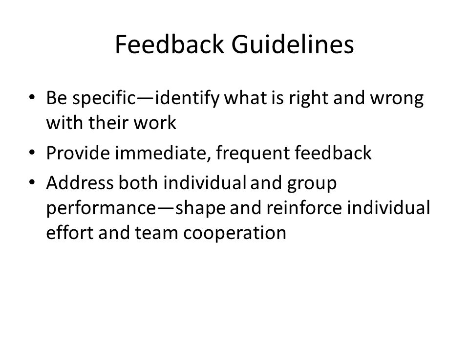 Feedback Guidelines Be specific—identify what is right and wrong with their work. Provide immediate, frequent feedback.