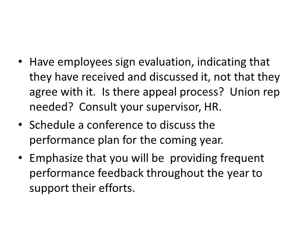 Have employees sign evaluation, indicating that they have received and discussed it, not that they agree with it. Is there appeal process Union rep needed Consult your supervisor, HR.