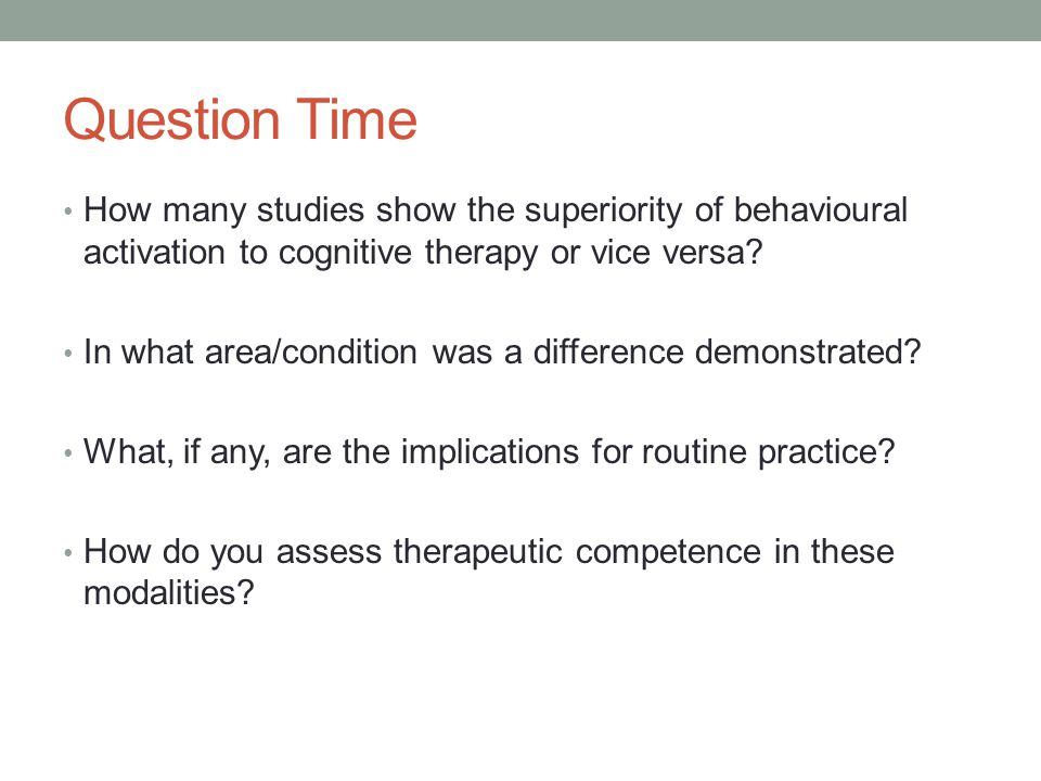 Question Time How many studies show the superiority of behavioural activation to cognitive therapy or vice versa