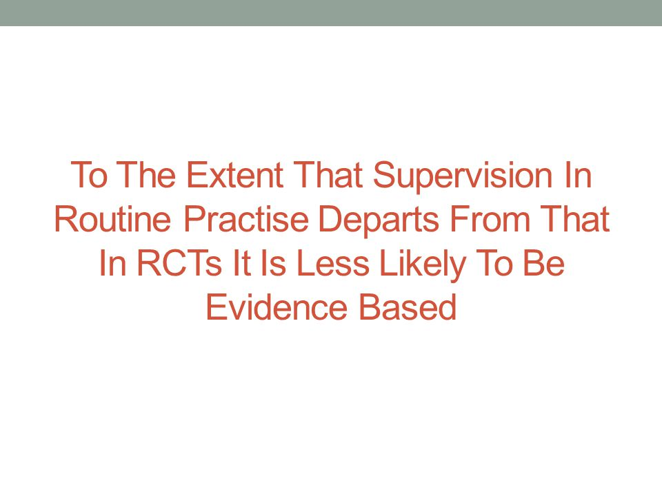To The Extent That Supervision In Routine Practise Departs From That In RCTs It Is Less Likely To Be Evidence Based
