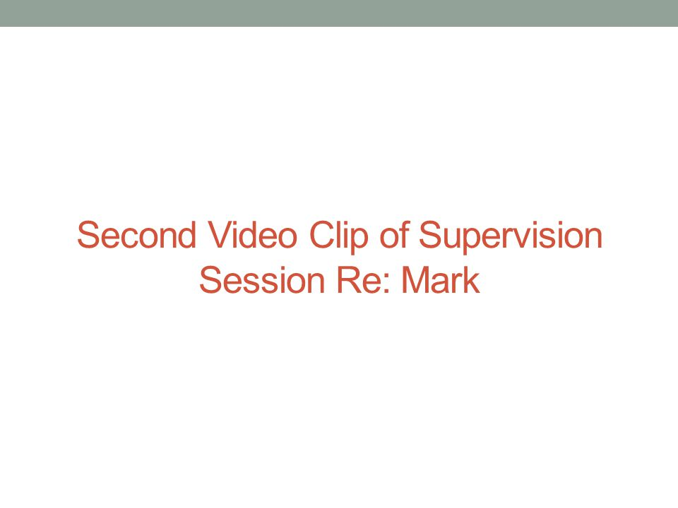 Second Video Clip of Supervision Session Re: Mark