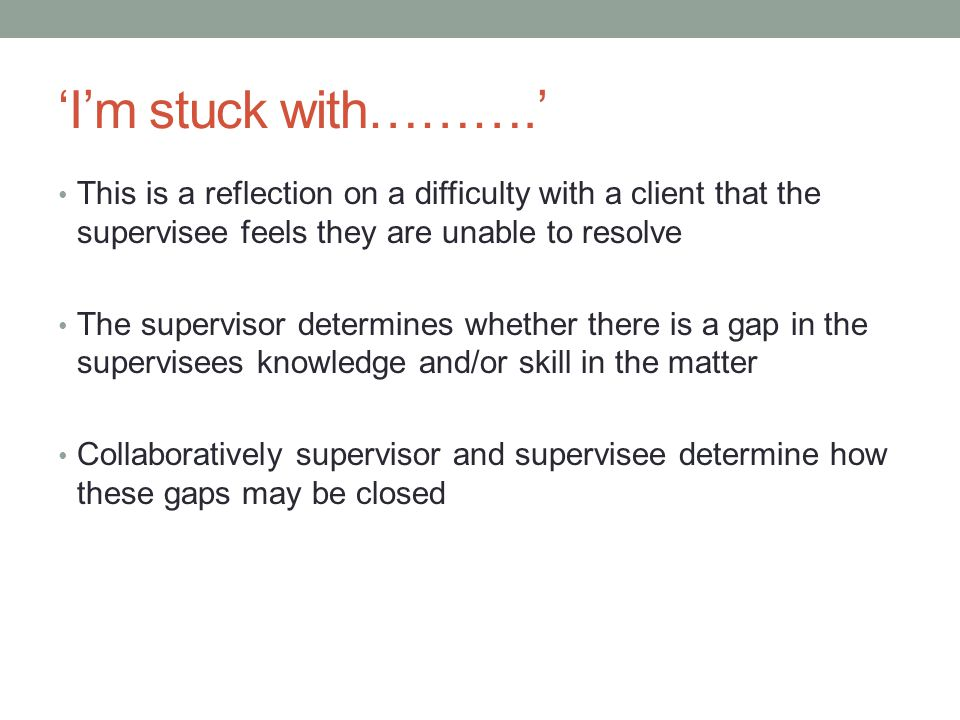 'I'm stuck with……….' This is a reflection on a difficulty with a client that the supervisee feels they are unable to resolve.