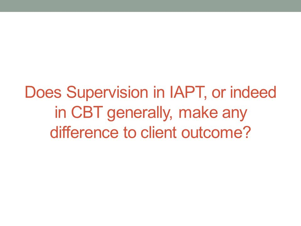 Does Supervision in IAPT, or indeed in CBT generally, make any difference to client outcome