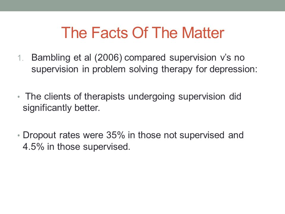 The Facts Of The Matter Bambling et al (2006) compared supervision v's no supervision in problem solving therapy for depression: