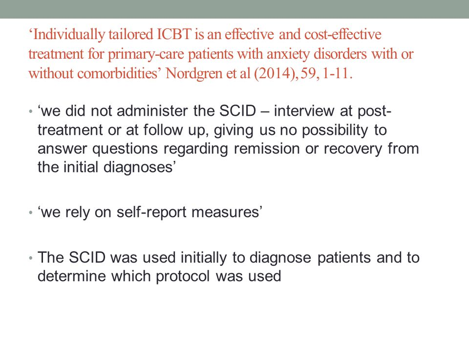 'Individually tailored ICBT is an effective and cost-effective treatment for primary-care patients with anxiety disorders with or without comorbidities' Nordgren et al (2014), 59, 1-11.