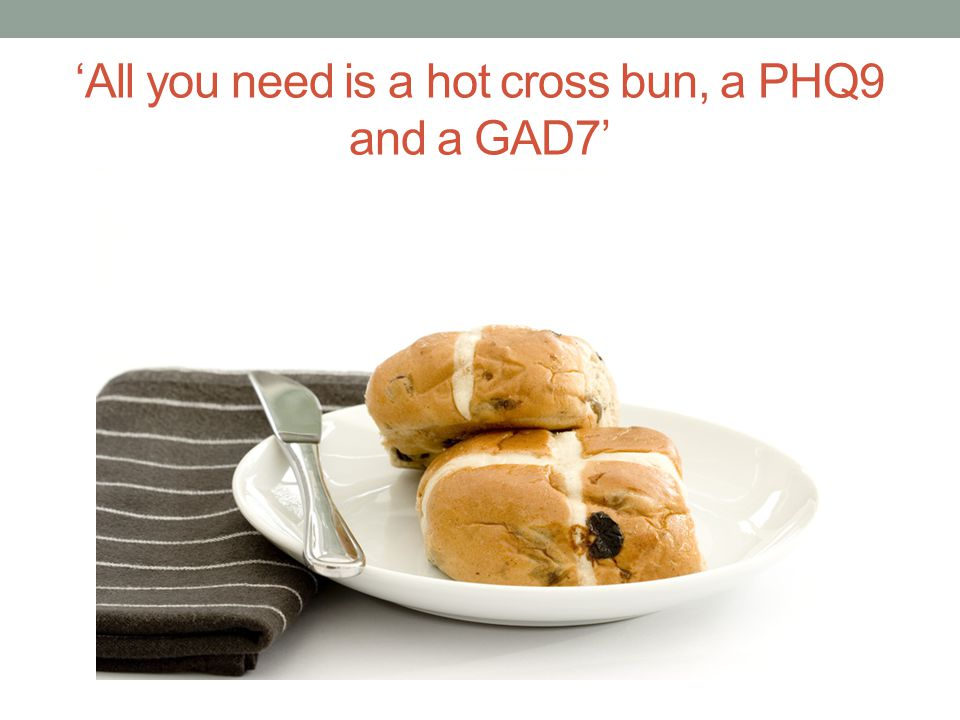 'All you need is a hot cross bun, a PHQ9 and a GAD7'