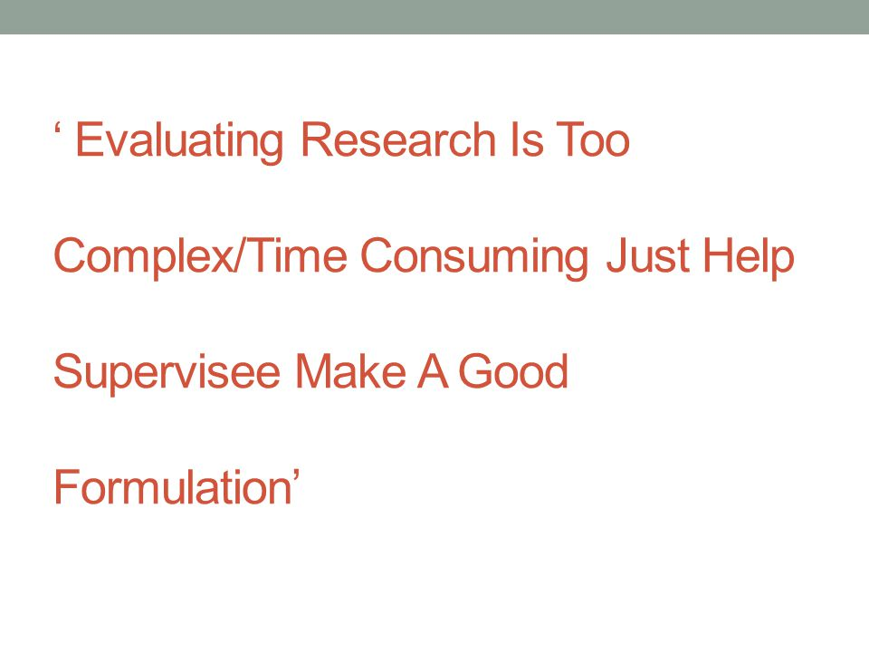 ' Evaluating Research Is Too Complex/Time Consuming Just Help Supervisee Make A Good Formulation'