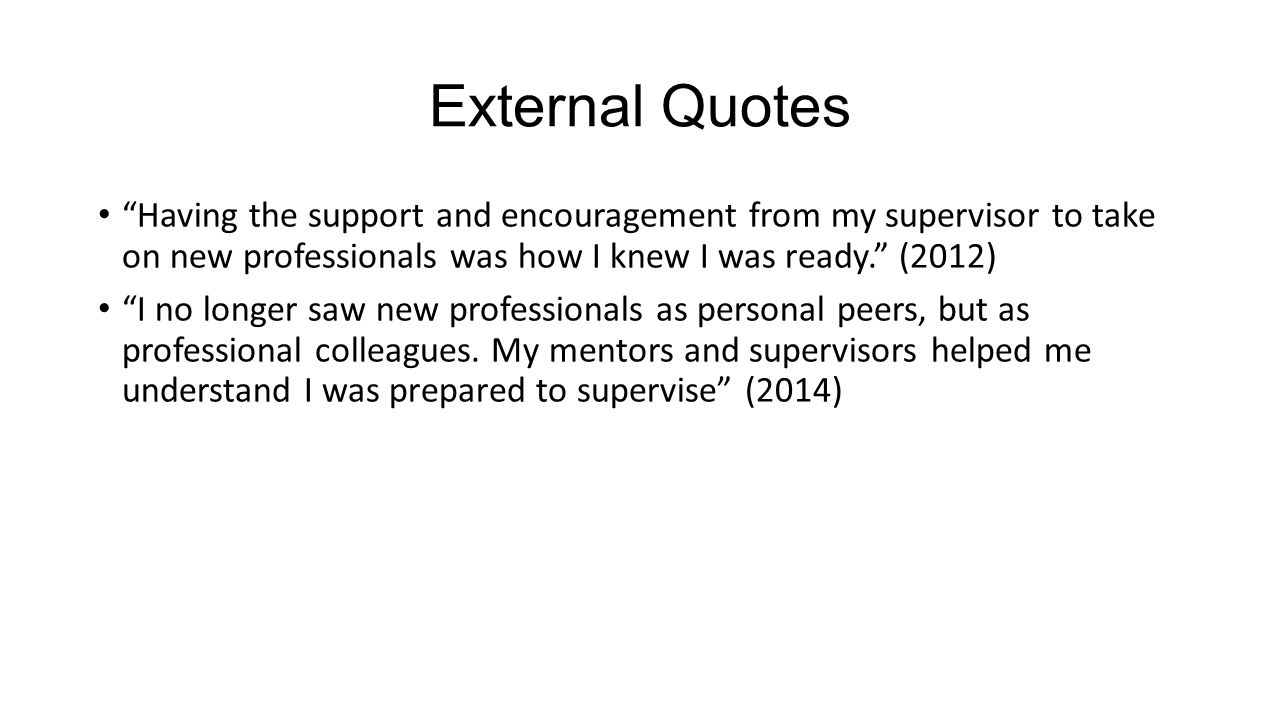 External Quotes Having the support and encouragement from my supervisor to take on new professionals was how I knew I was ready. (2012)