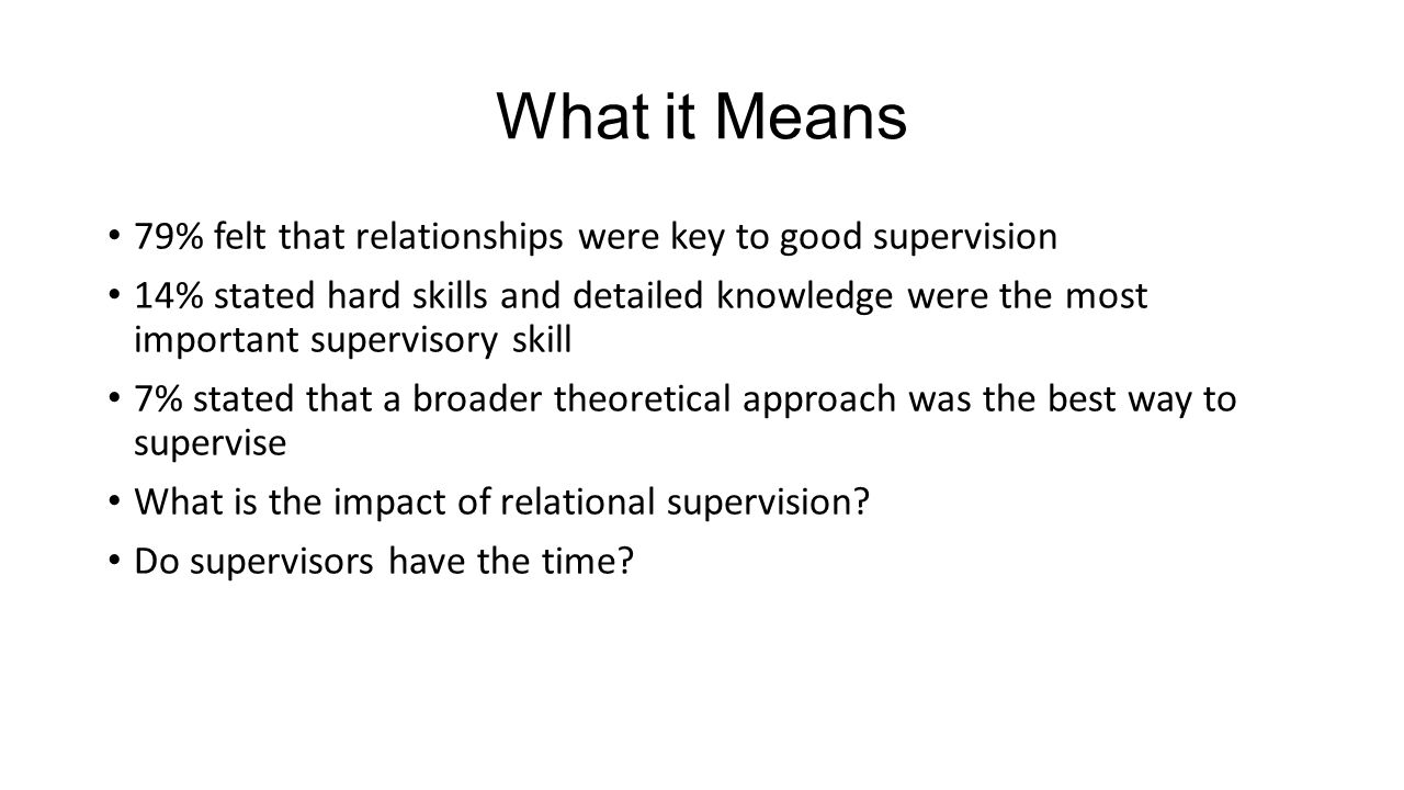What it Means 79% felt that relationships were key to good supervision