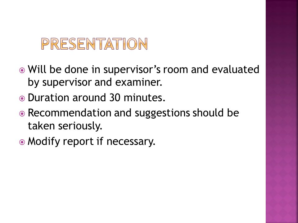 Presentation Will be done in supervisor's room and evaluated by supervisor and examiner. Duration around 30 minutes.