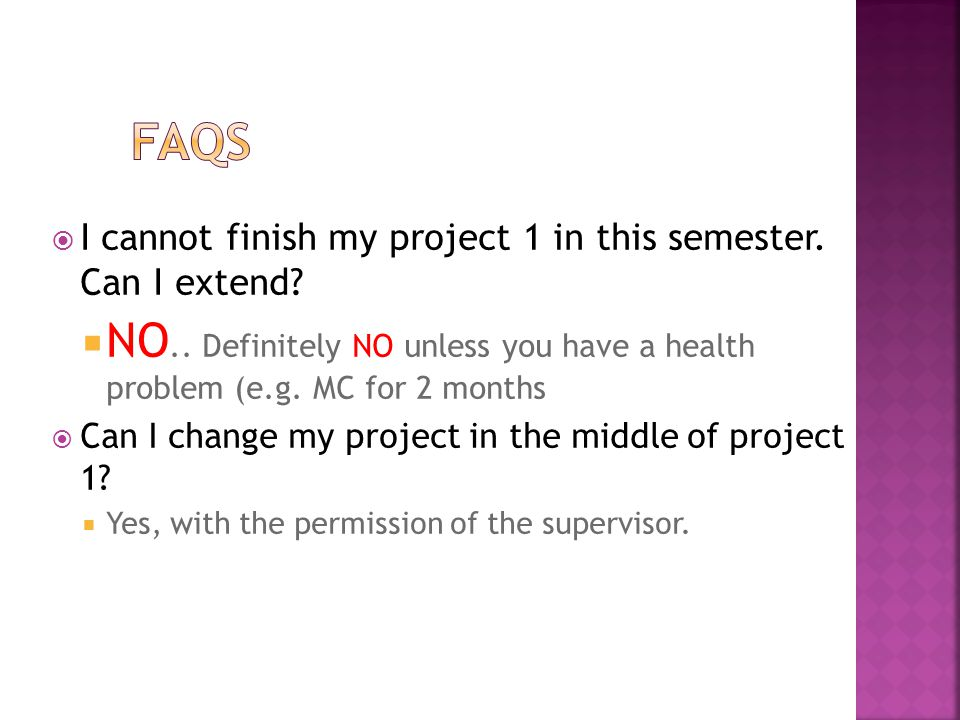 FAQs I cannot finish my project 1 in this semester. Can I extend NO.. Definitely NO unless you have a health problem (e.g. MC for 2 months.