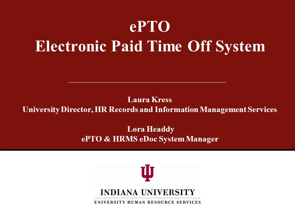 ePTO Electronic Paid Time Off System Laura Kress University Director, HR Records and Information Management Services Lora Headdy ePTO & HRMS eDoc System Manager