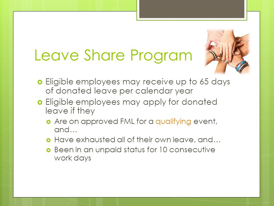 Leave Share Program Eligible employees may receive up to 65 days of donated leave per calendar year.