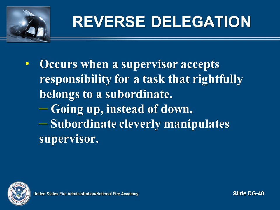 Reverse Delegation Occurs when a supervisor accepts responsibility for a task that rightfully belongs to a subordinate.