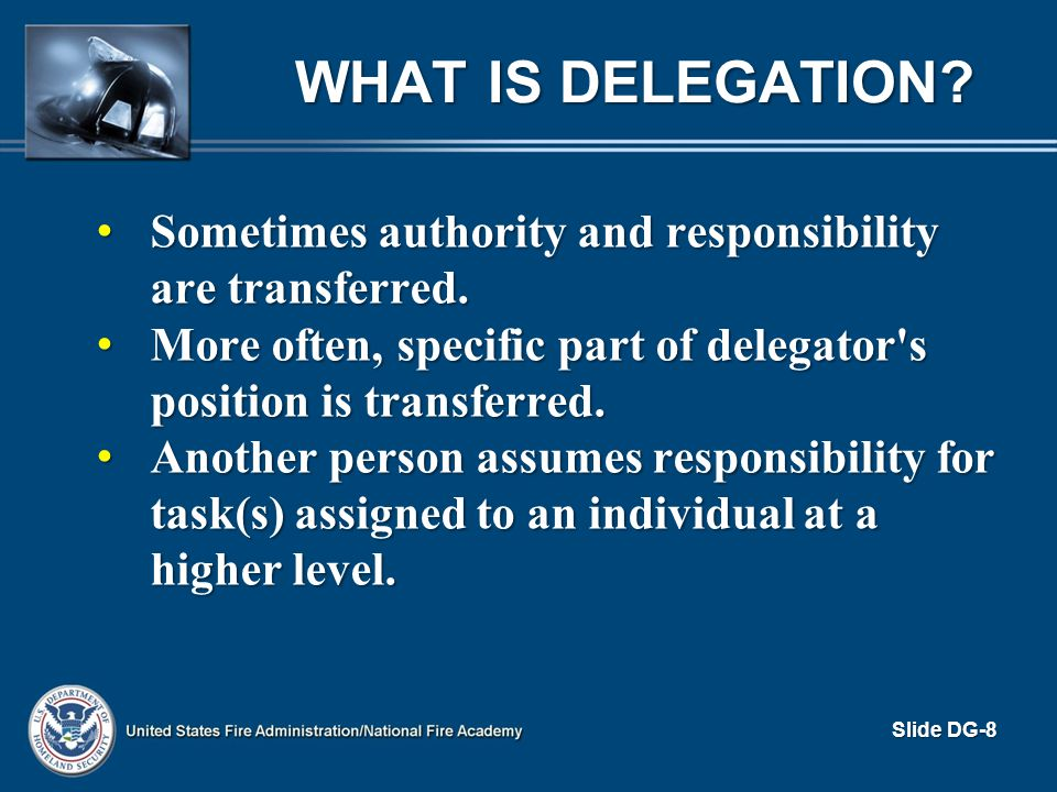 What is Delegation Sometimes authority and responsibility are transferred. More often, specific part of delegator s position is transferred.