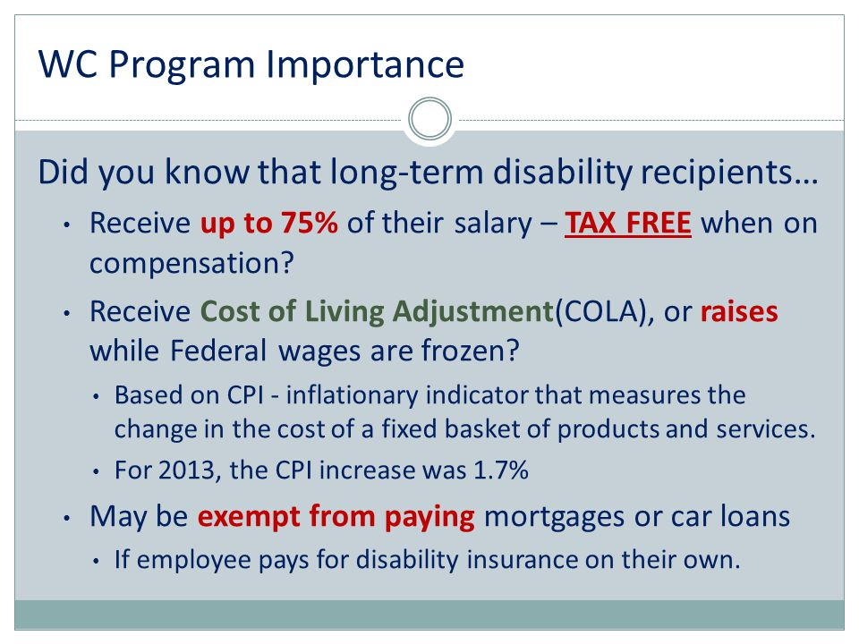 WC Program Importance Did you know that long-term disability recipients… Receive up to 75% of their salary – TAX FREE when on compensation
